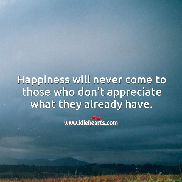 Image, Happiness will never come to those who don't appreciate what they already have.