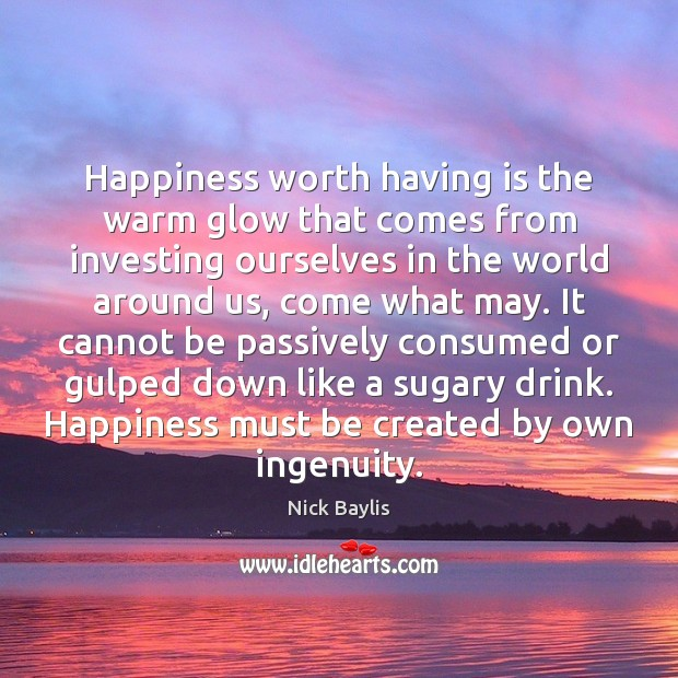 Happiness worth having is the warm glow that comes from investing ourselves Image