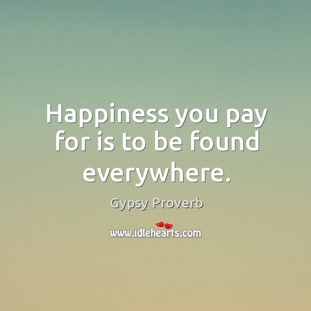 Happiness you pay for is to be found everywhere. Gypsy Proverbs Image