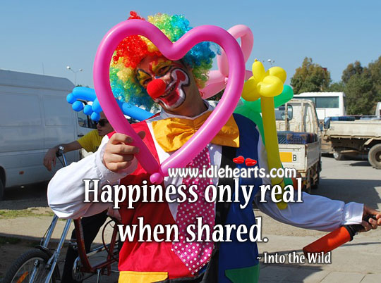 Happiness Only Real When Shared.