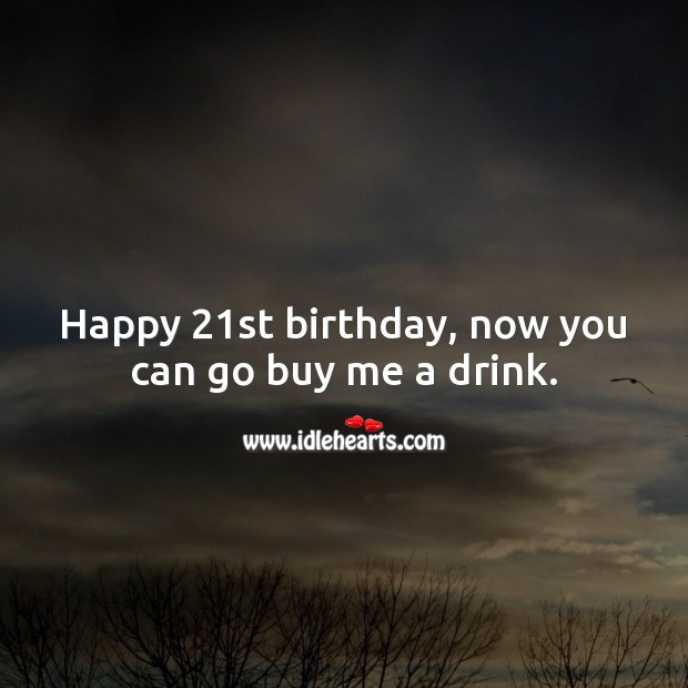 Happy 21st birthday, now you can go buy me a drink. 21st Birthday Messages Image