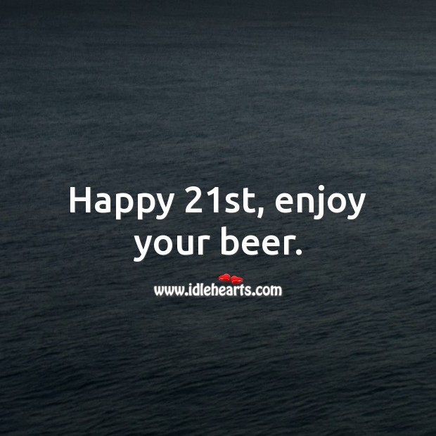 Happy 21st, enjoy your beer. 21st Birthday Messages Image