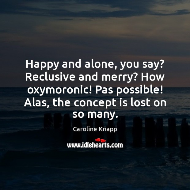 Happy and alone, you say? Reclusive and merry? How oxymoronic! Pas possible! Caroline Knapp Picture Quote