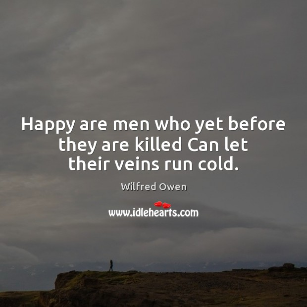 Happy are men who yet before they are killed Can let their veins run cold. Image