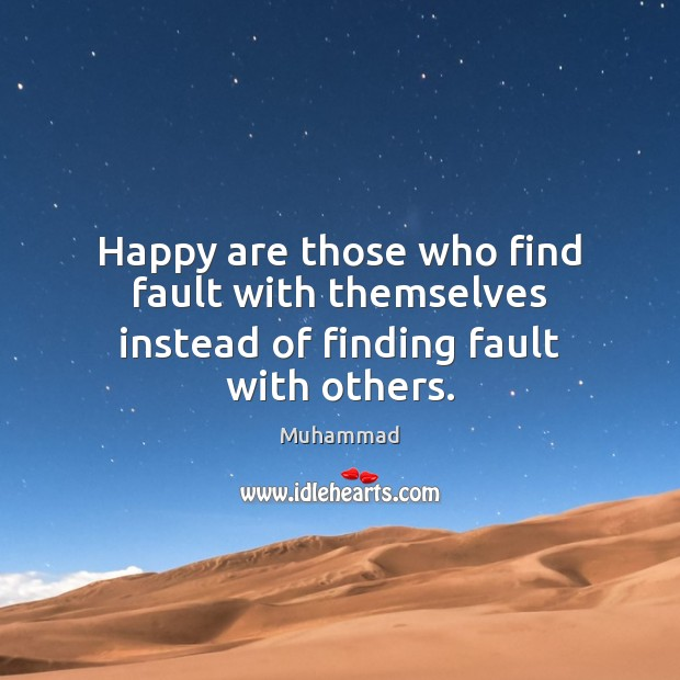Happy are those who find fault with themselves instead of finding fault with others. Muhammad Picture Quote