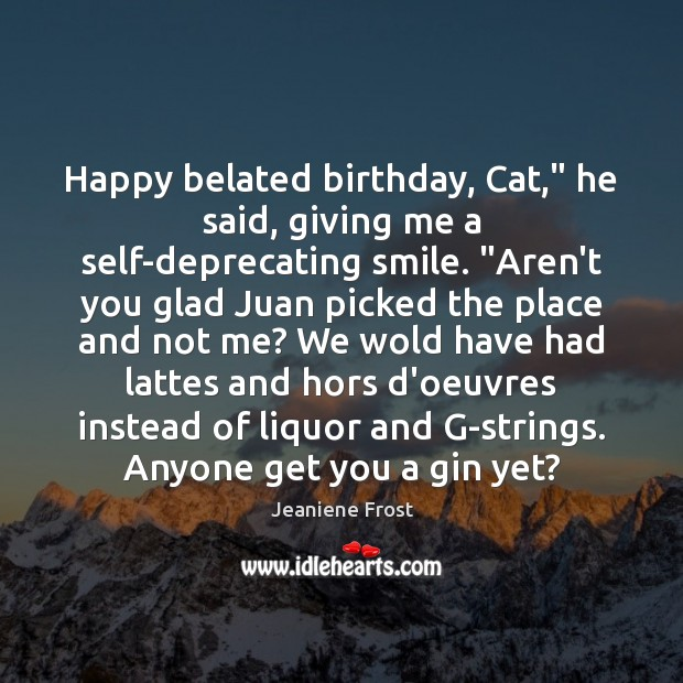 "Happy belated birthday, Cat,"" he said, giving me a self-deprecating smile. ""Aren't Jeaniene Frost Picture Quote"