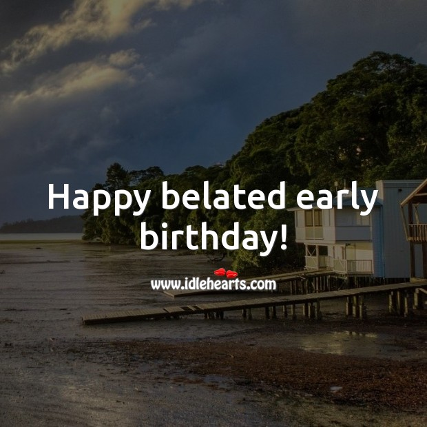 Happy belated early birthday! Belated Birthday Messages Image
