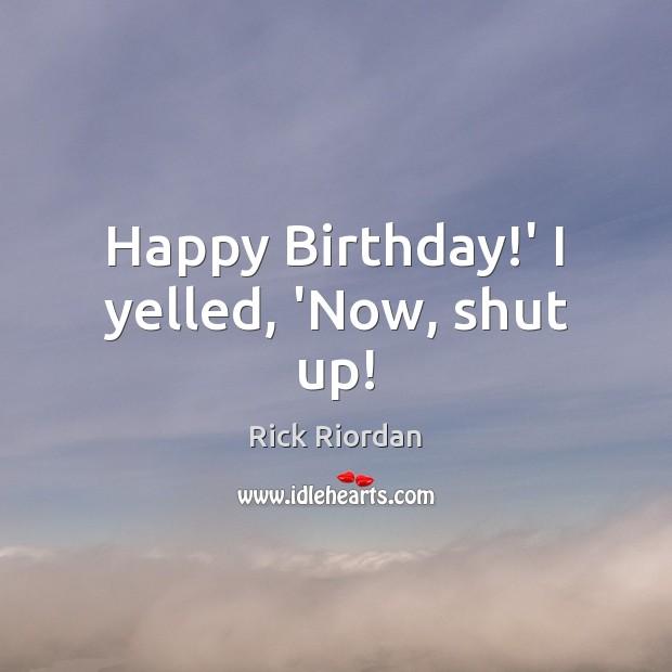 Happy Birthday!' I yelled, 'Now, shut up! Image