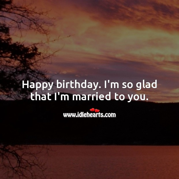 Happy birthday. I'm so glad that I'm married to you. Birthday Messages for Wife Image