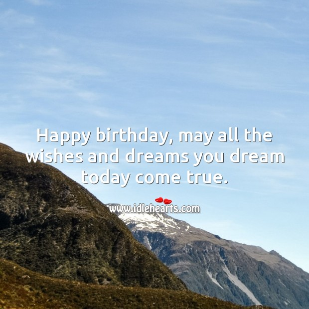 Happy birthday, may all the wishes and dreams you dream today come true. Image