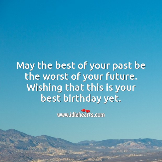 Happy birthday. May the best of your past be the worst of your future. Future Quotes Image