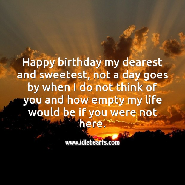 Happy birthday my dearest and sweetest, not a day goes by without thinking of you. Birthday Love Messages Image
