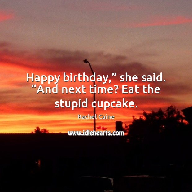 "Happy birthday,"" she said. ""And next time? Eat the stupid cupcake. Image"