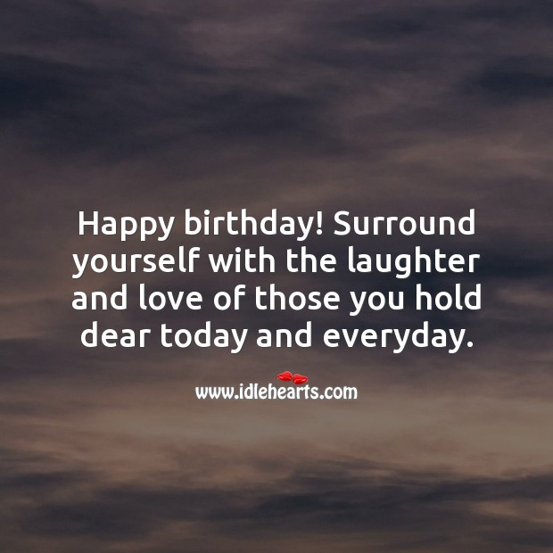 Happy birthday! Surround yourself with the laughter and love. Laughter Quotes Image