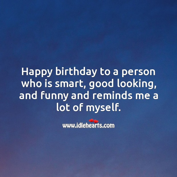 Happy birthday to a person who is smart, good looking, and funny. Funny Birthday Messages Image