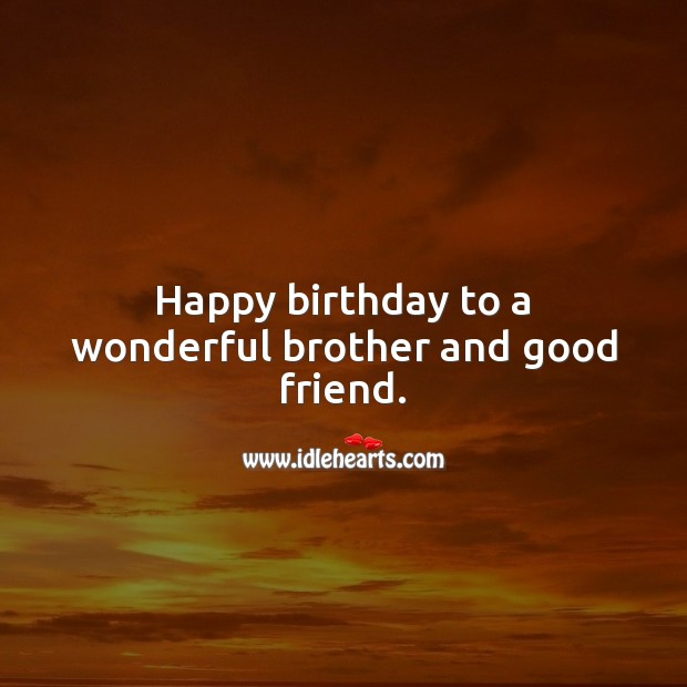 Happy birthday to a wonderful brother and good friend. Birthday Messages for Brother Image