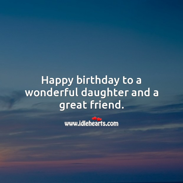 Happy birthday to a wonderful daughter and a great friend. Birthday Messages for Daughter Image