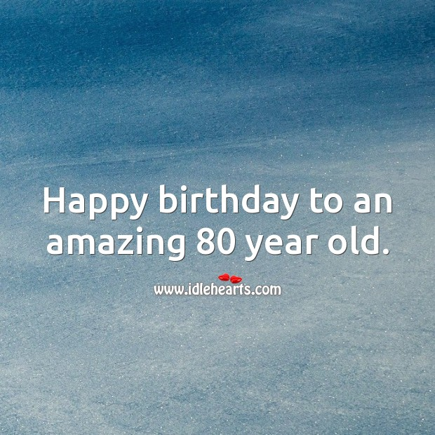 Happy birthday to an amazing 80 year old. 80th Birthday Messages Image