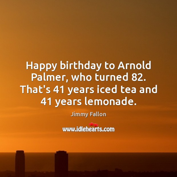 Happy birthday to Arnold Palmer, who turned 82. That's 41 years iced tea and 41 Image