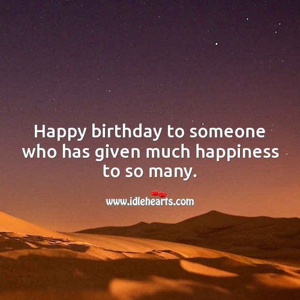 Happy birthday to someone who has given much happiness to so many. Inspirational Birthday Messages Image