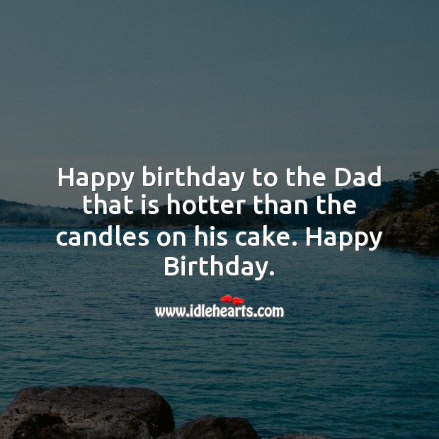 Image, Happy birthday to the dad that is hotter than the candles on his cake.