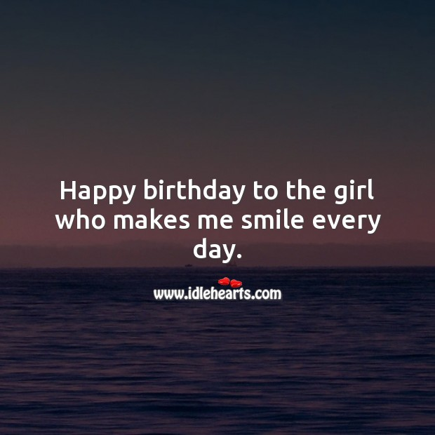 Happy birthday to the girl who makes me smile every day. Birthday Wishes for Girlfriend Image