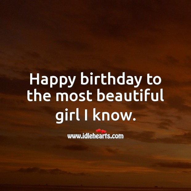 Happy birthday to the most beautiful girl I know. Birthday Wishes for Girlfriend Image