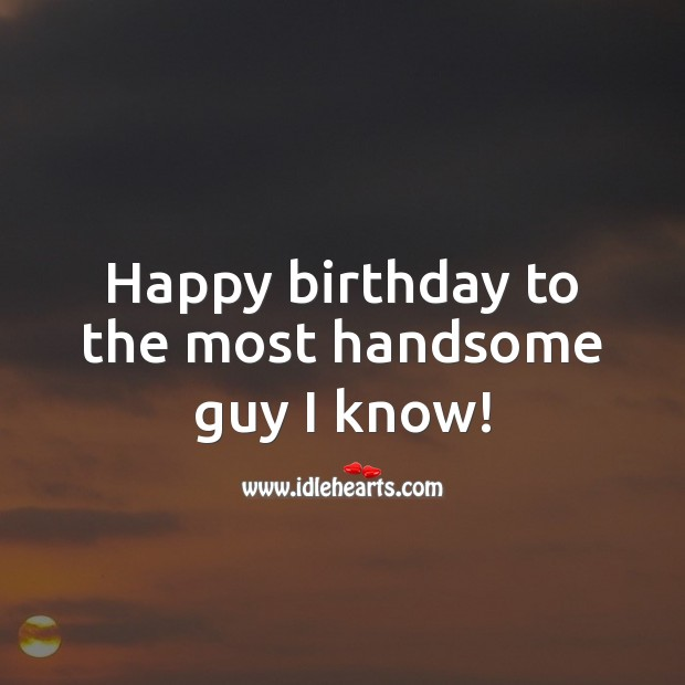 Happy birthday to the most handsome guy I know! Birthday Wishes for Boyfriend Image