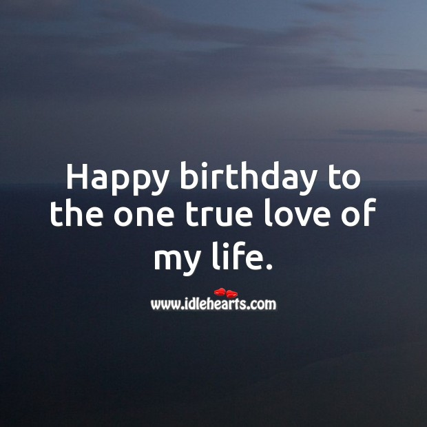 Happy birthday to the one true love of my life. True Love Quotes Image