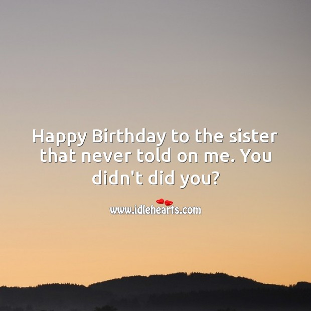 Image, Happy birthday to the sister that never told on me. You didn't did you?