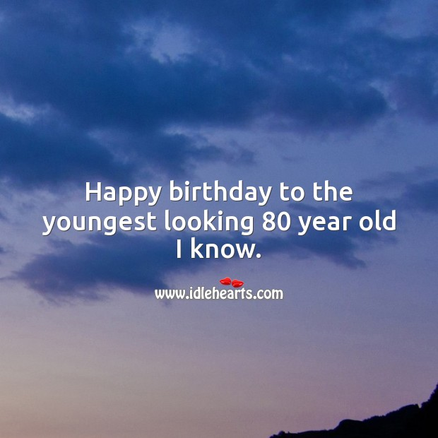Happy birthday to the youngest looking 80 year old I know. 80th Birthday Messages Image