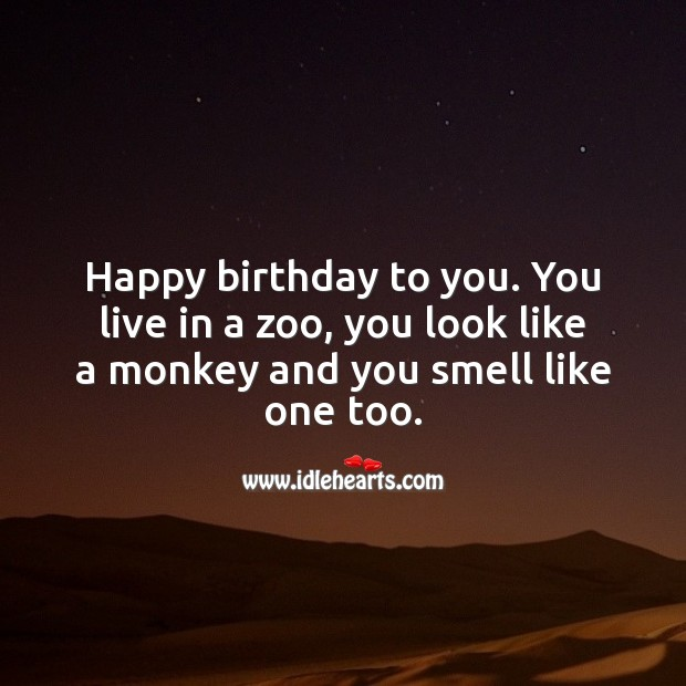 Image, Happy birthday to you. You live in a zoo, you look like a monkey and you smell like one too.
