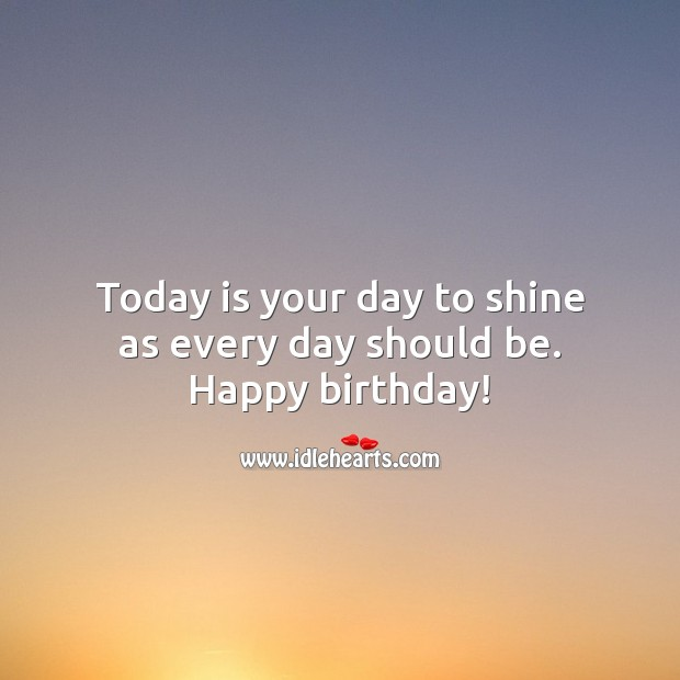 Happy birthday! Today is your day to shine as every day should be. Inspirational Birthday Messages Image