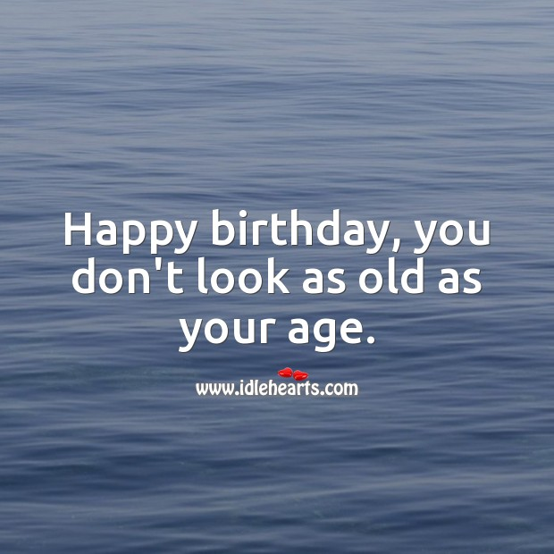 Happy birthday, you don't look as old as your age. Inspirational Birthday Messages Image