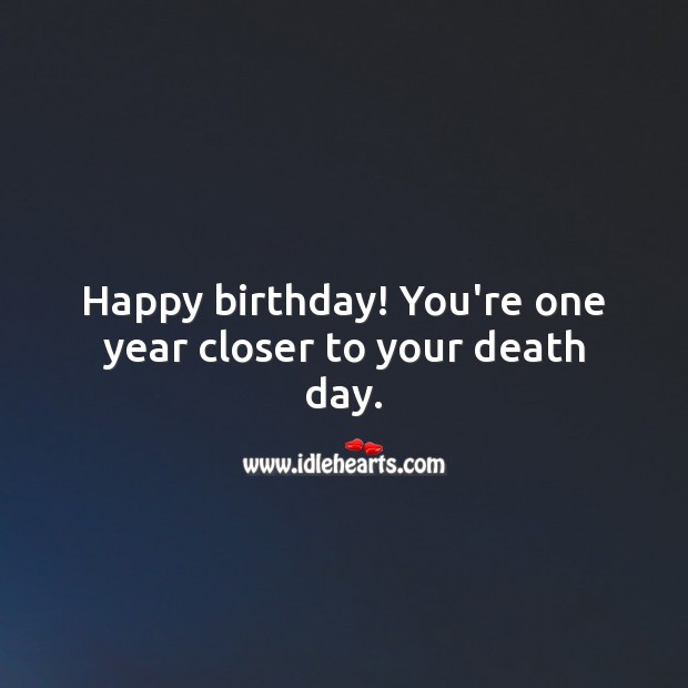 Happy birthday! You're one year closer to your death day. Funny Birthday Messages Image
