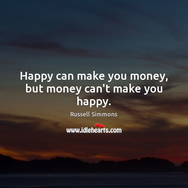 Happy can make you money, but money can't make you happy. Russell Simmons Picture Quote