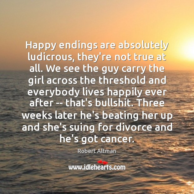 Happy endings are absolutely ludicrous, they're not true at all. We see Robert Altman Picture Quote