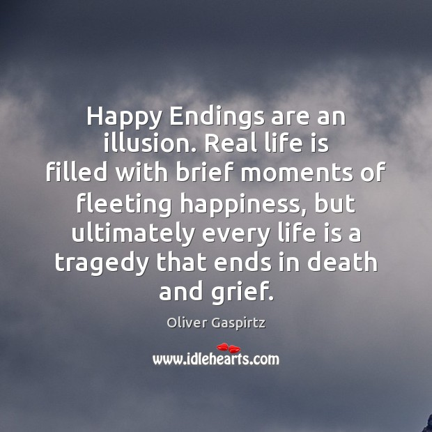 Image, Happy Endings are an illusion. Real life is filled with brief moments