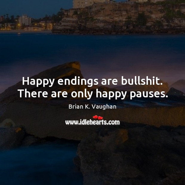 Happy endings are bullshit. There are only happy pauses. Image