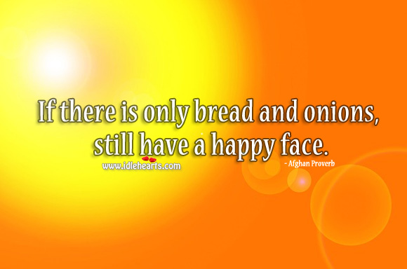 If there is only bread and onions, still have a happy face. Afghan Proverbs Image