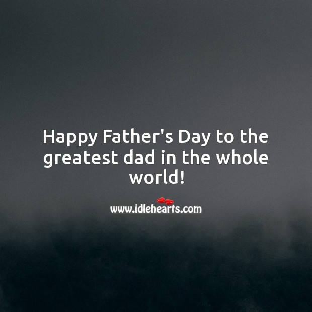Happy Father's Day to the greatest dad in the whole world! Father's Day Quotes Image