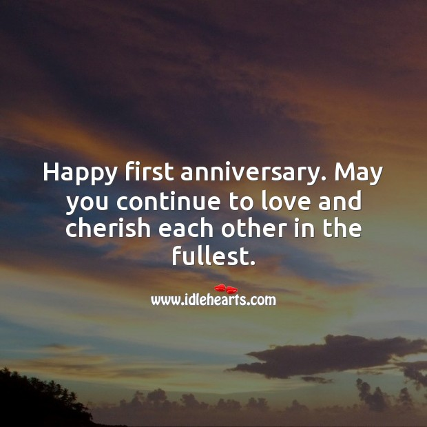Happy first anniversary. May you continue to love and cherish each other. Happy First Anniversary Messages Image