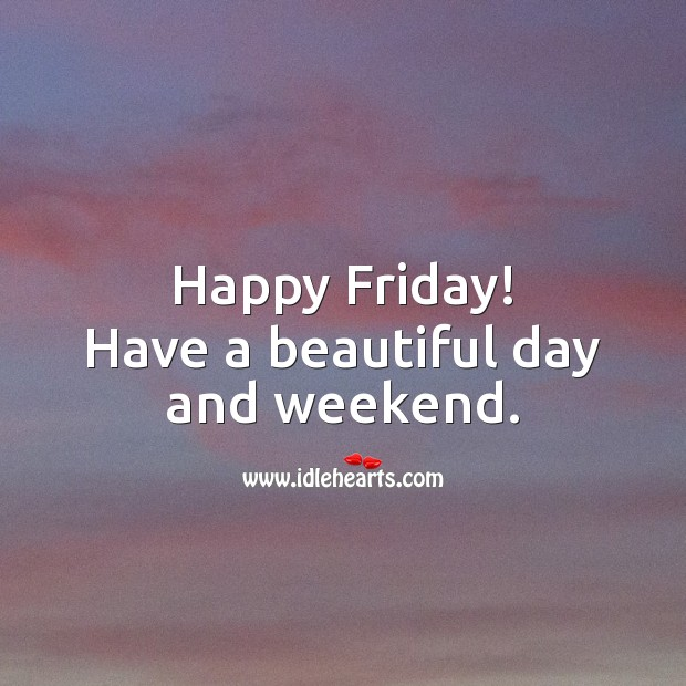 Happy Friday! Have a beautiful day and weekend. Friday Quotes Image