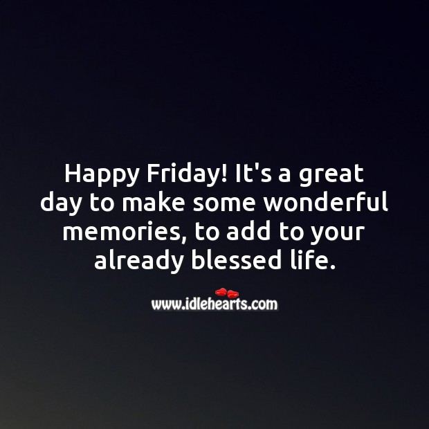 Happy Friday! It's a great day to make some wonderful memories. Friday Quotes Image