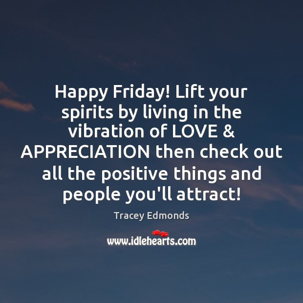 Happy Friday! Lift your spirits by living in the vibration of LOVE & Friday Quotes Image