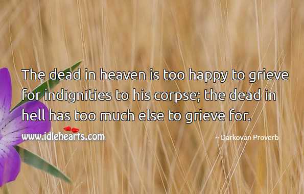 Image, The dead in heaven is too happy to grieve for indignities to his corpse.
