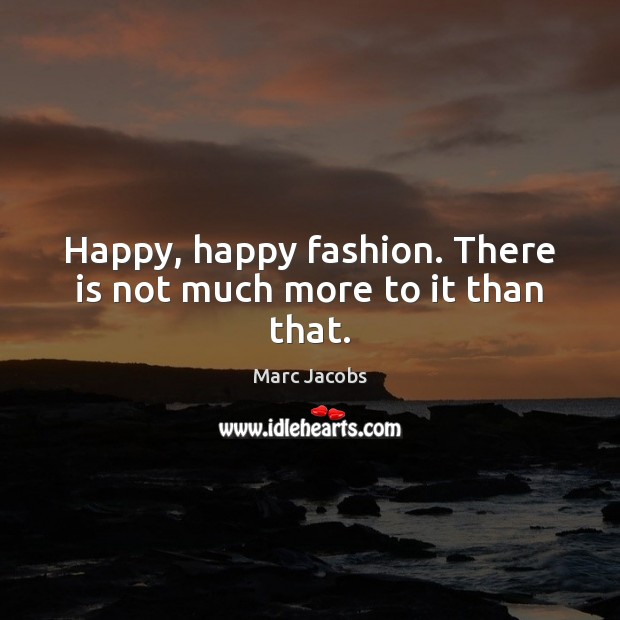 Happy, happy fashion. There is not much more to it than that. Marc Jacobs Picture Quote