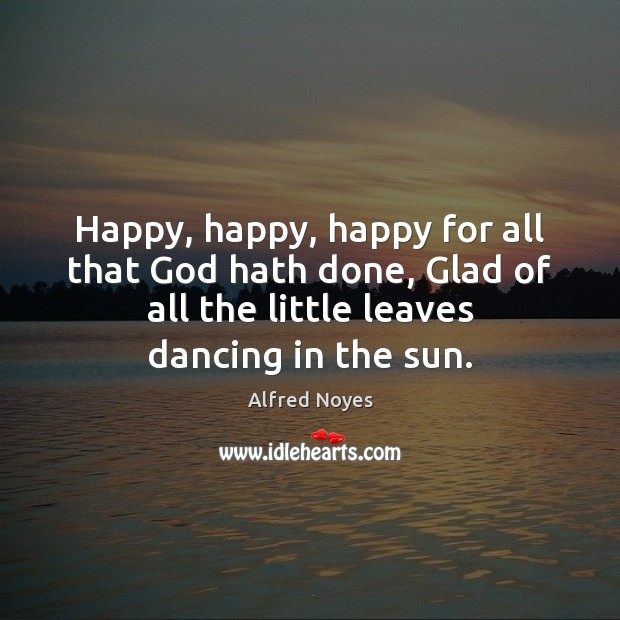Happy, happy, happy for all that God hath done, Glad of all Alfred Noyes Picture Quote