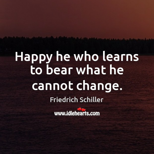 Happy he who learns to bear what he cannot change. Friedrich Schiller Picture Quote