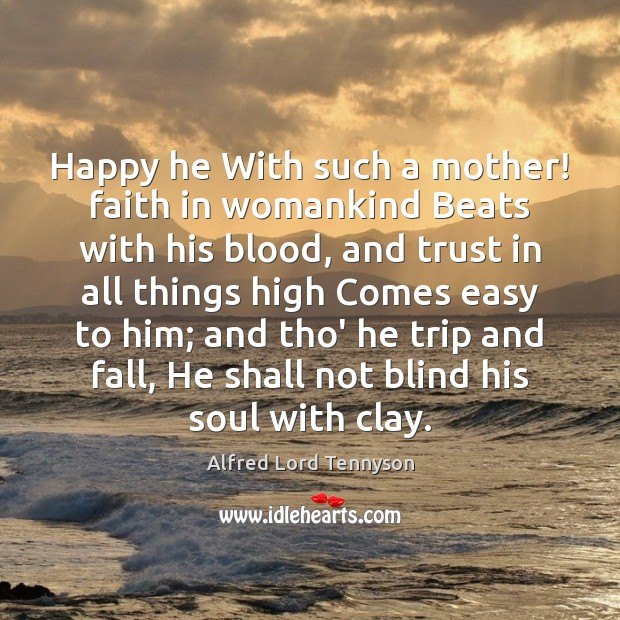 Happy he With such a mother! faith in womankind Beats with his Image